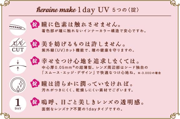 heroine make 1day UV 5つの<掟>  掟 瞳に色素は触れさせません。着色部が瞳に触れないインナーカラー構造で安心ですわ。 掟 美を防げるものは許しません。紫外線(UV)カット機能で、瞳の健康を守りますの。 掟 幸せなつけ心地を追求しなくては。中心厚0.05mm※の超薄型。レンズ周辺部はシード独自の「スムース・エッジ・デザイン」で快適なつけ心地ね。※-3.00Dの場合 掟 瞳は清らかに潤っていなければ。汚れがつきにくく、乾燥しにくい素材でございます。 掟 嗚呼、日ごと美しきレンズの透明感。面倒なレンズケア不要の1dayタイプですの。