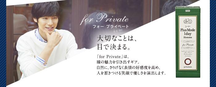 for Private 大切なことは、目で決まる。 「for Private」は、瞳の魅力を引き出すギア。自然に、さりげなく表情の好感度を高め、人を惹きつける笑顔で優しさを演出します。